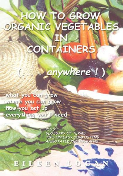 How To Grow Organic Vegetables In Containers ( Anywhere!) By: Eileen Logan