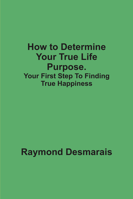 How to Determine Your True Life Purpose.: Your First Step To Finding True Happiness By: Raymond Desmarais