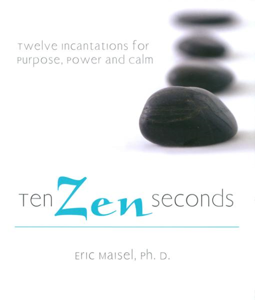 Ten Zen Seconds: Twelve Incantations for Purpose, Power and Calm By: Eric Maisel