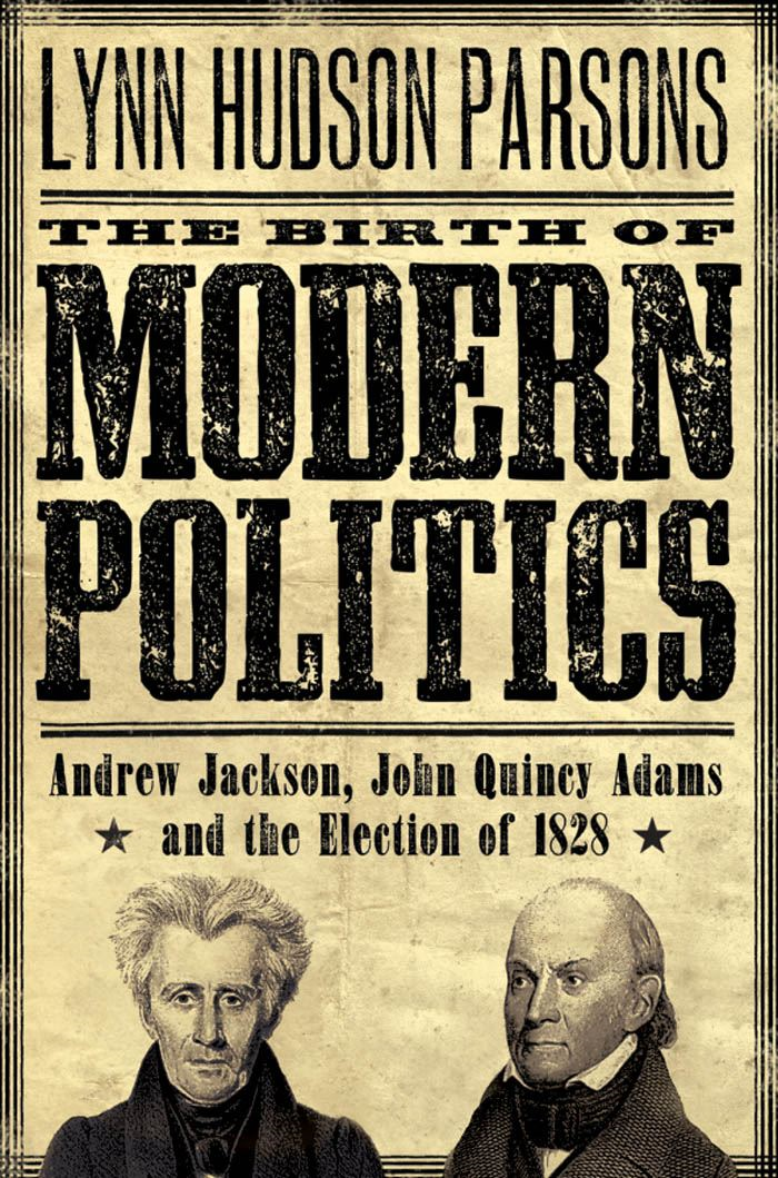 The Birth of Modern Politics : Andrew Jackson John Quincy Adams and the Election of 1828