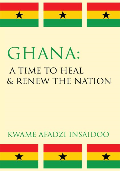 Ghana: A Time to Heal & Renew the Nation By: Kwame Afadzi Insaidoo