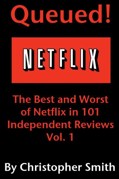 Queued!: The Best and Worst of Netflix in 101 Independent Movie Reviews By: Christopher Smith