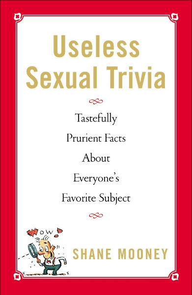 Useless Sexual Trivia By: Shane Mooney
