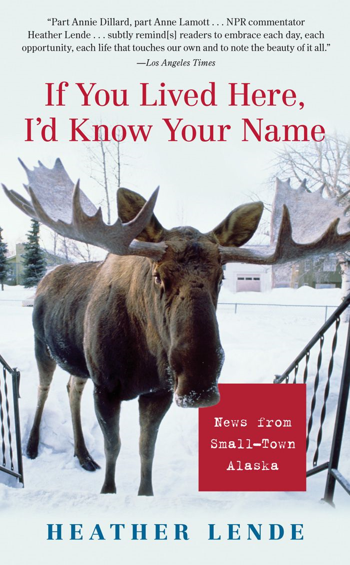 If You Lived Here, I'd Know Your Name: News from Small-Town Alaska By: Heather Lende