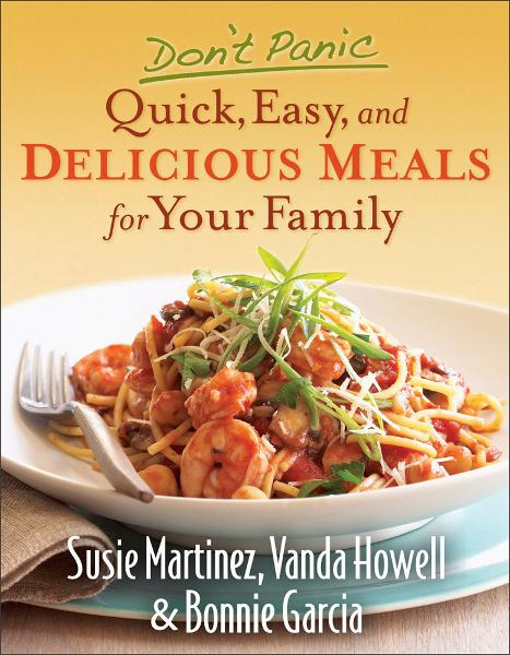 Don't Panic--Quick, Easy, and Delicious Meals for Your Family By: Bonnie Garcia,Susie Martinez,Vanda Howell
