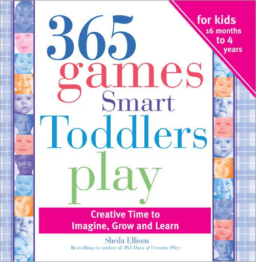 365 Games Smart Toddlers Play: Creative Time to Imagine, Grow and Learn By: Sheila Ellison