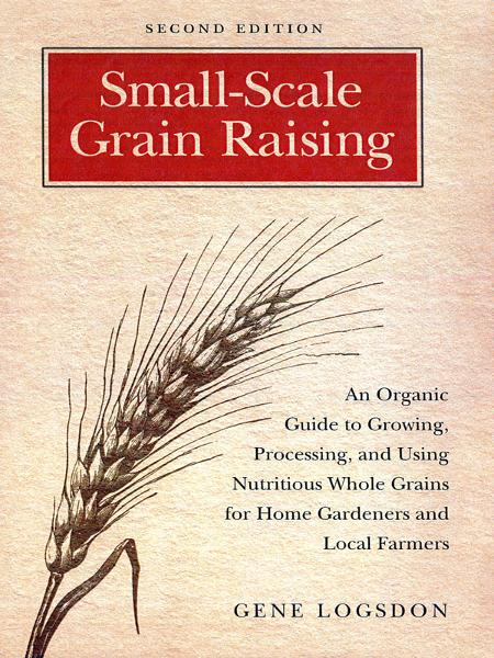 Small-Scale Grain Raising: An Organic Guide to Growing, Processing, and Using Nutritious Whole Grains for Home Gardeners and Local Farmers By: Gene Logsdon