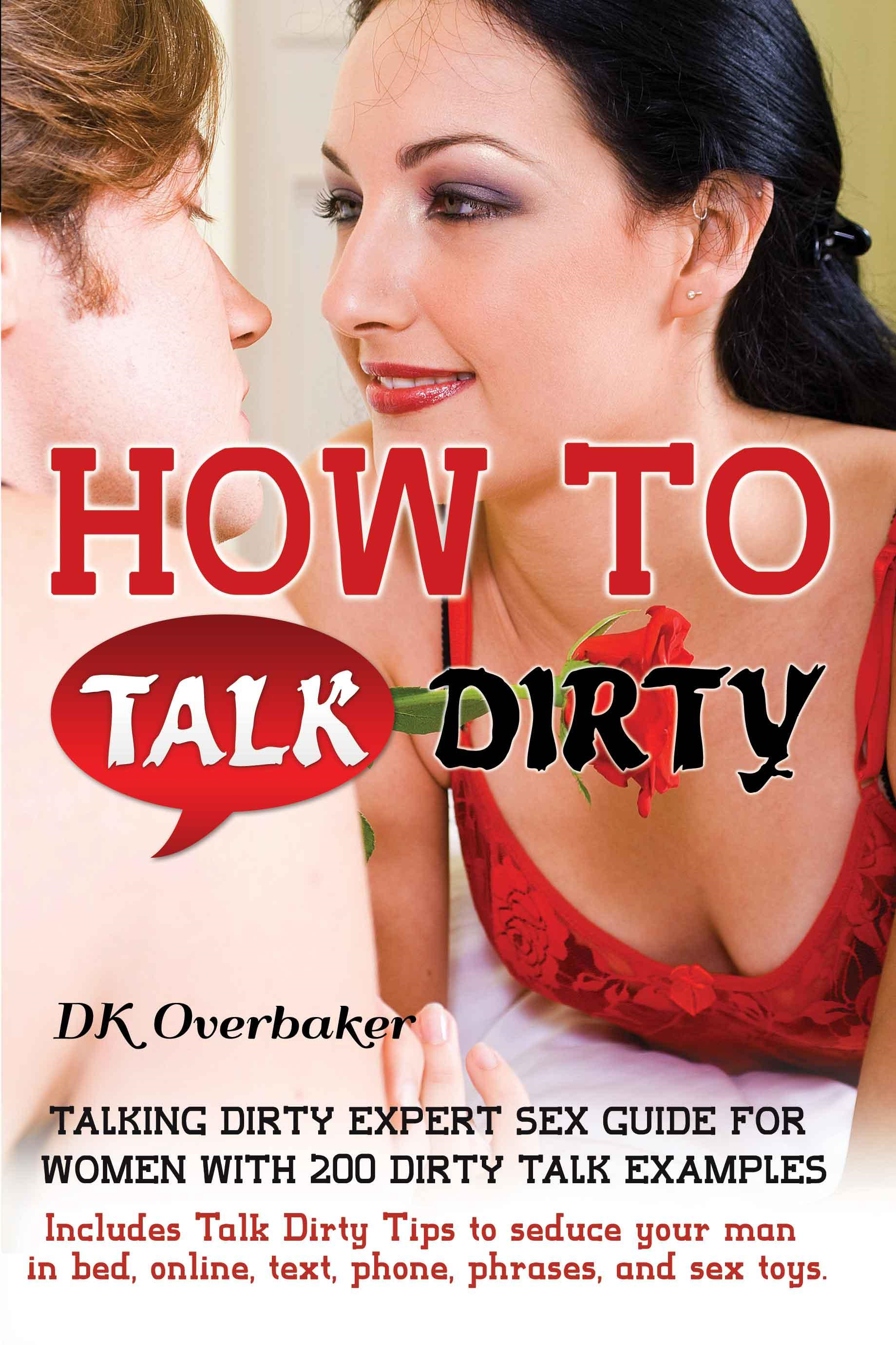 DK Overbaker - How to Talk Dirty. Talking Dirty Expert Sex Guide for Women with 200 Dirty Talk Examples. Includes Talk Dirty Tips to seduce your man in bed, online,