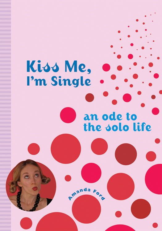 Kiss Me, I'm Single: An Ode To The Solo Life By: Amanda Ford