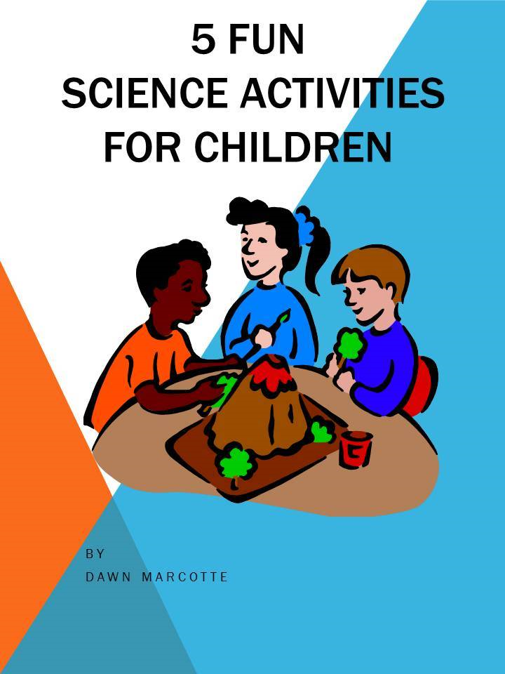 5 Fun Science Activities for Children By: Dawn Marcotte