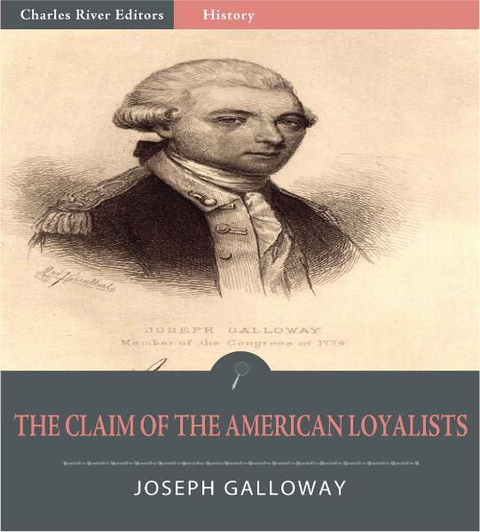The Claim of the American Loyalists  By: Joseph Galloway