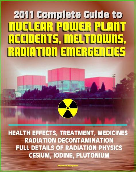 2011 Complete Guide to Nuclear Power Plant Accidents, Meltdowns, and Radiation Emergencies: Practical, Authoritative Information on Health Effects and Treatment, Radioactive Decontamination By: Progressive Management