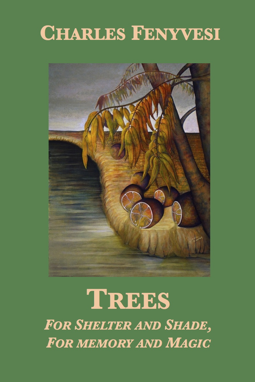 Trees: For Shelter and Shade, For Memory and Magic By: Charles Fenyvesi