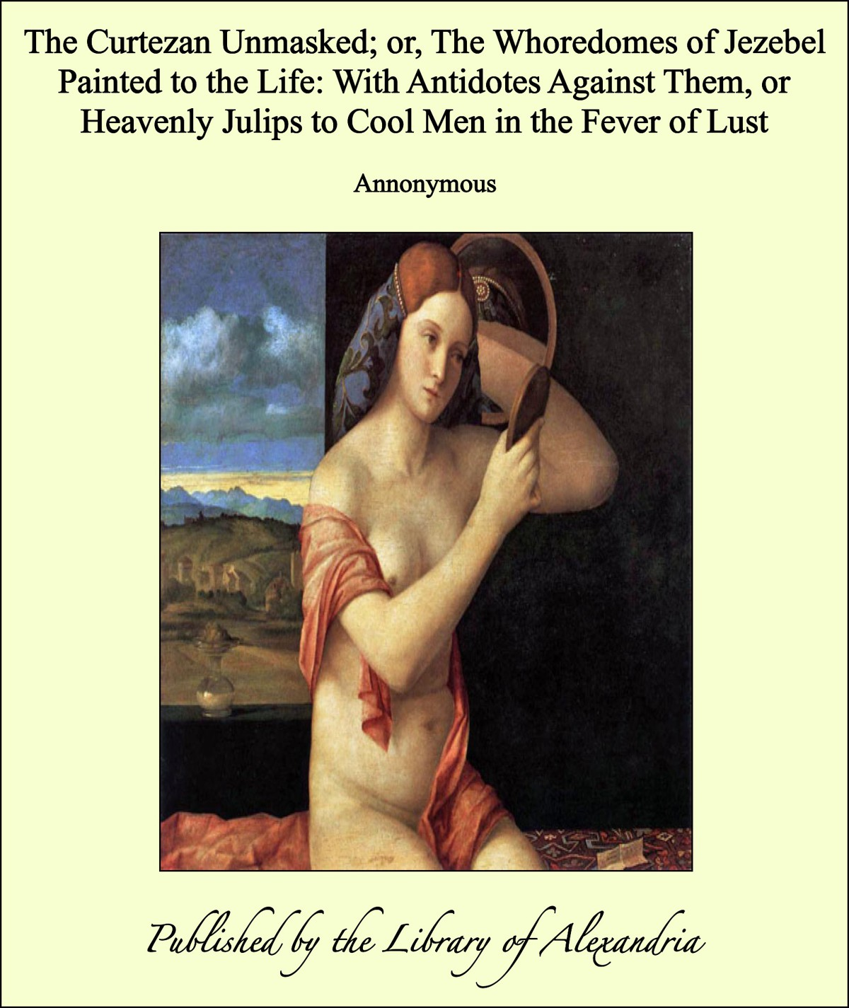 Annonymous - The Curtezan Unmasked; or, The Whoredomes of Jezebel Painted to the Life: With Antidotes Against Them, or Heavenly Julips to Cool Men in the Fever of Lust