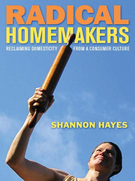 Radical Homemakers: Reclaiming Domesticity from a Consumer Culture By: Shannon Hayes