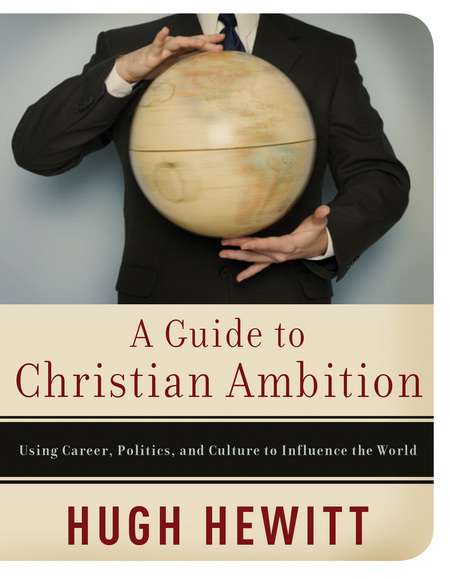 A Guide to Christian Ambition By: Hugh Hewitt