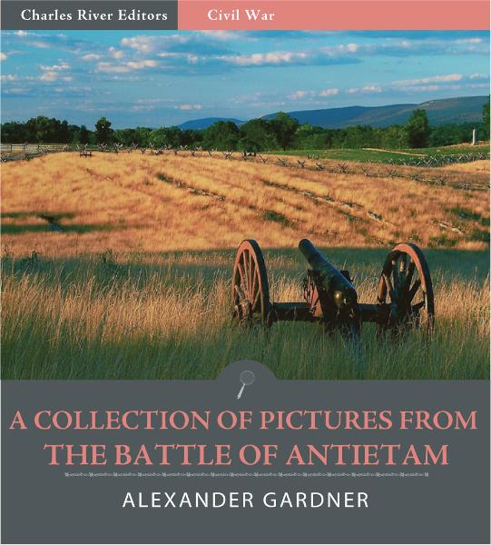 A Collection of Pictures from the Battle of Antietam By: Alexander Gardner