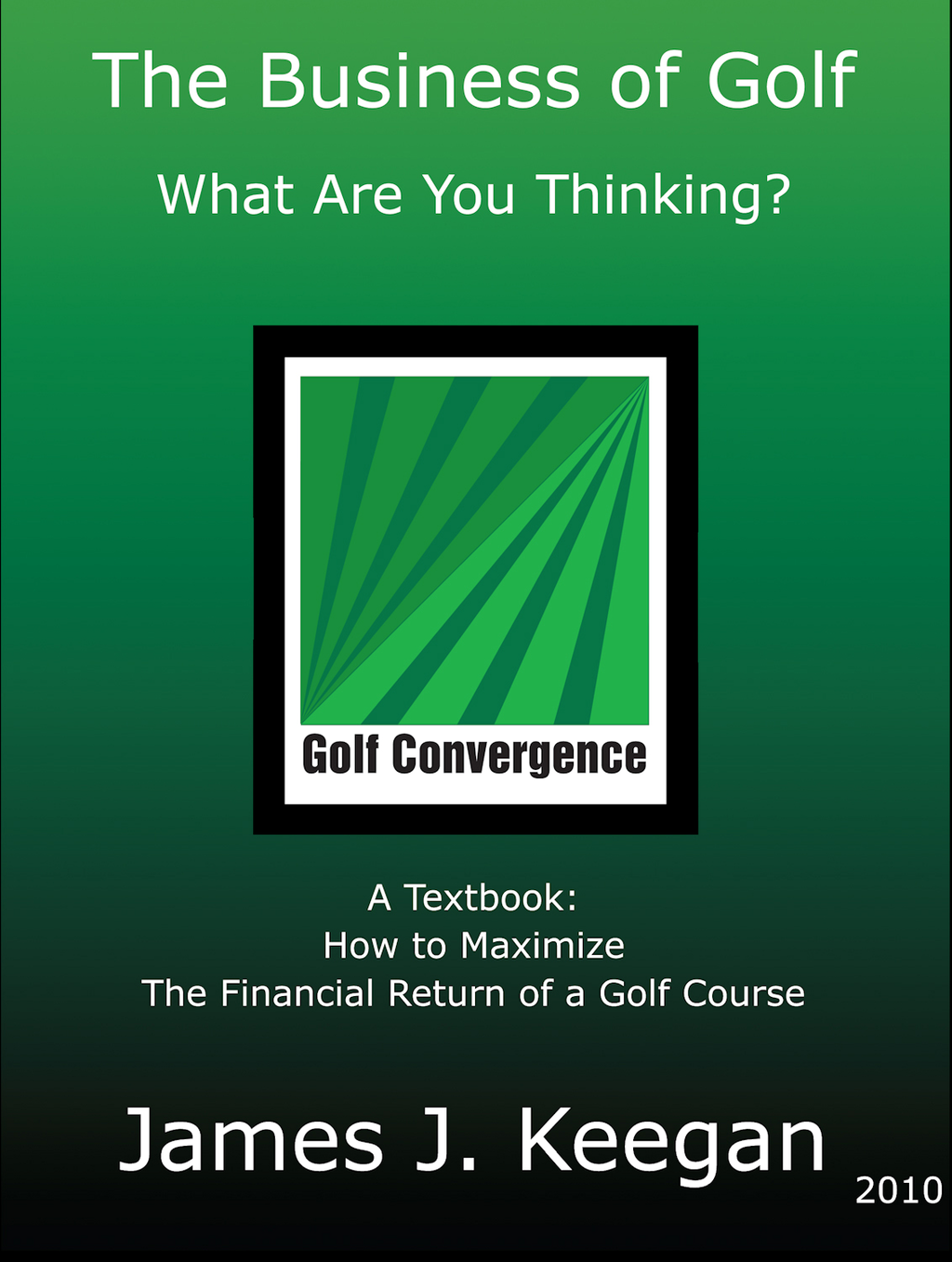 Business of Golf-What Are You Thinking: How to Maximize the Financial Return of a Golf Course By: James Keegan