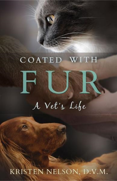 Coated With Fur: A Vet's Life By: Kristen Nelson, D.V.M.