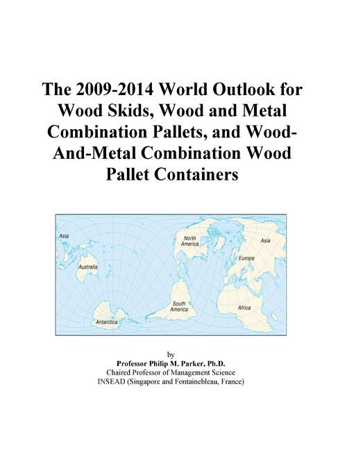 Inc. ICON Group International - The 2009-2014 World Outlook for Wood Skids, Wood and Metal Combination Pallets, and Wood-And-Metal Combination Wood Pallet Containers