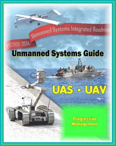 2009 - 2034 Unmanned Systems Integrated Roadmap - Unmanned Aircraft (UAS), Unmanned Aerial Vehicle (UAV), UGV Ground Vehicles, UMS Maritime Systems, Drones, Technologies, Current and Future Programs By: Progressive Management