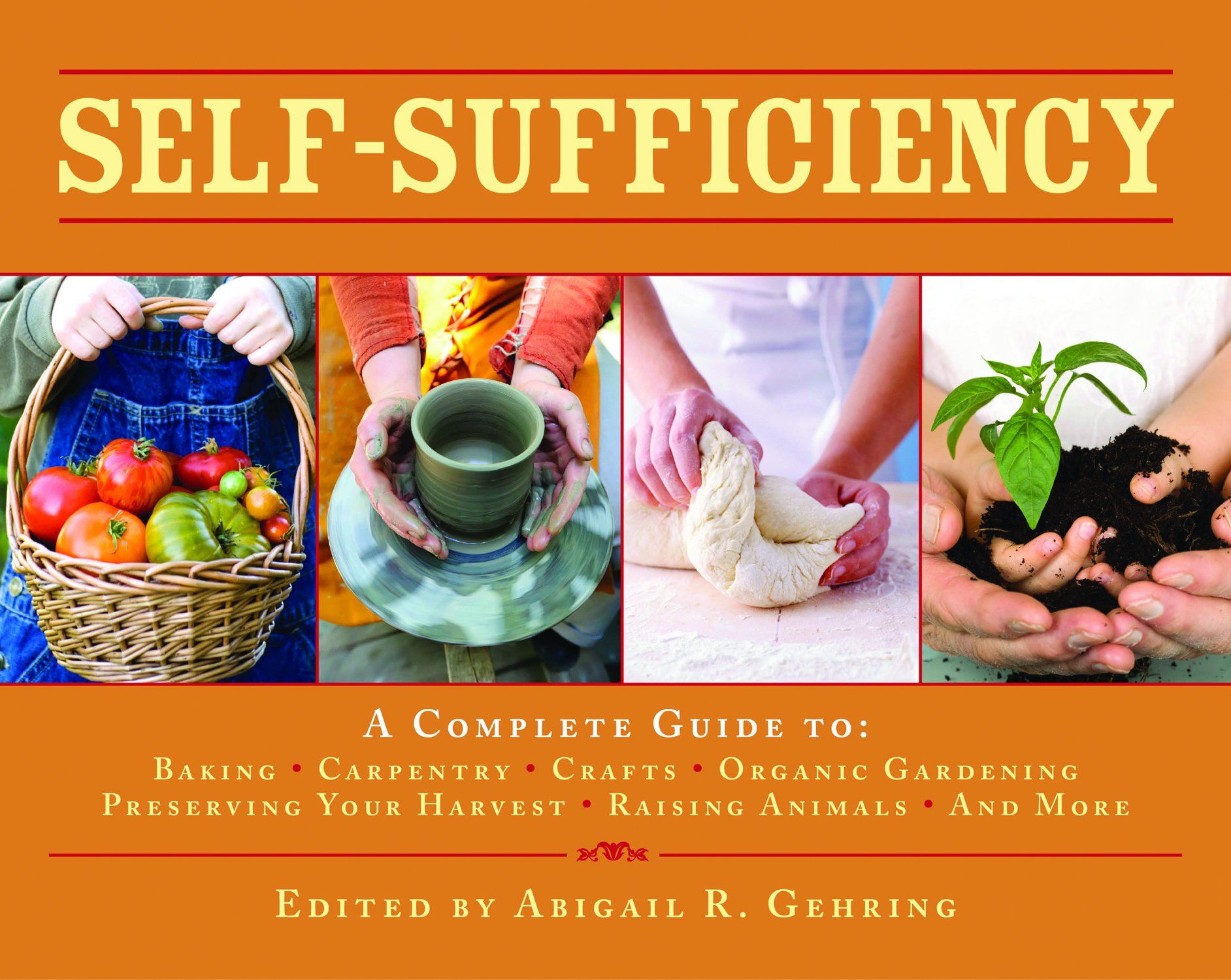 Self-Sufficiency: A Complete Guide to Baking, Carpentry, Crafts,  Organic Gardening, Preserving Your Harvest, Raising Animals, and More By: Abigail R. Gehring