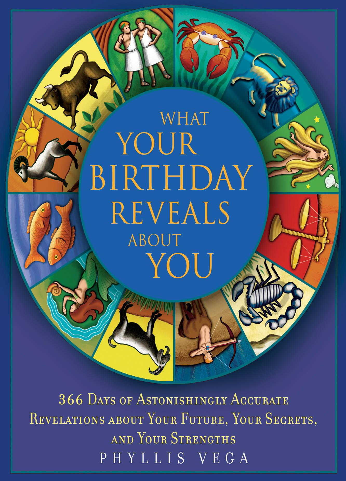 What Your Birthday Reveals About You: 365 Days of Astonishingly Accurate Revelations about Your Future, Your Secrets, and Your Strengths By: Phyllis Vega