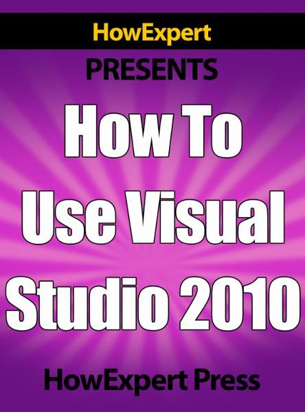 How To Use Visual Studio 2010: Your Step-By-Step Guide To Playing Visual Studio 2010 By: HowExpert Press