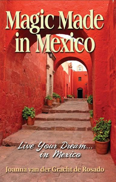 Magic Made in Mexico: Live Your Dream . . . in Mexico By: Joanna van der Gracht de Rosado