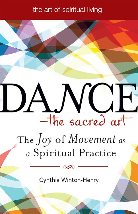 Dance--The Sacred Art: The Joy of Movement as a Spiritual Practice By: Cynthia Winton-Henry