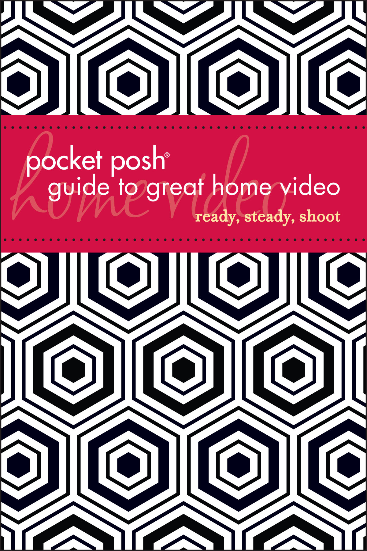 Pocket Posh Guide to Great Home Video: Ready, Steady, Shoot