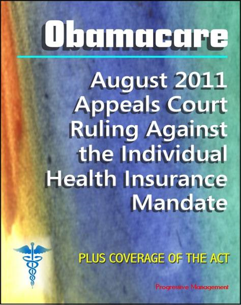 Obamacare Patient Protection and Affordable Care Act (PPACA or ACA) - 2011 Appeals Court Ruling Against the Individual Health Insurance Mandate, Plus Coverage of the Act and Implementation