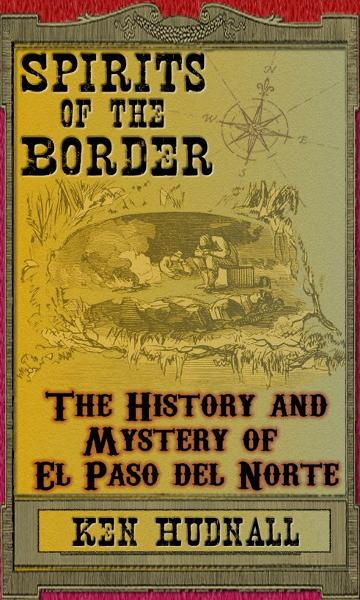 Spirits of the Border: The History and Mystery of El Paso Del Norte By: Ken Hudnall