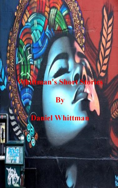 Whittman's Short Stories By: Daniel Whittman