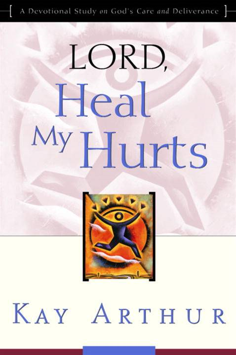 Lord, Heal My Hurts By: Kay Arthur