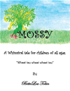 "Mossy: A Whimsical Tale For Children Of All Ages ""whsst Tsu Whsst Whsst Tsu"""