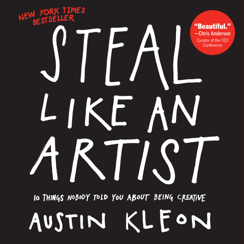 Steal Like an Artist: 10 Things Nobody Told You About Being Creative By: Austin Kleon