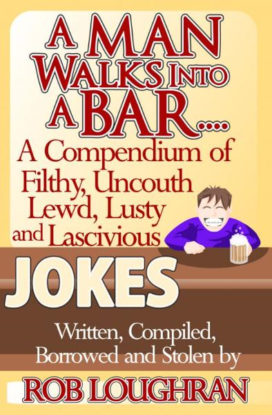 A Man Walks Into a Bar....A Compendium of Filthy, Uncouth, Lewd, Lusty and Lascivious Jokes. Written, Compiled. Borrowed and Stolen by Rob Loughran By: Rob Loughran
