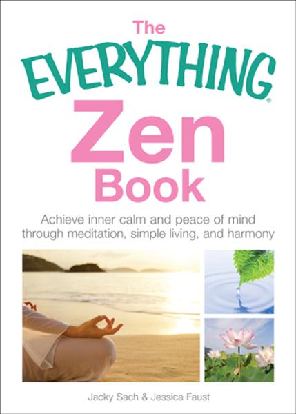 The Everything Zen Book: Achieve Inner Calm and Peace of Mind Through Meditation, Simple Living, and Harmony By: Jacky Sach
