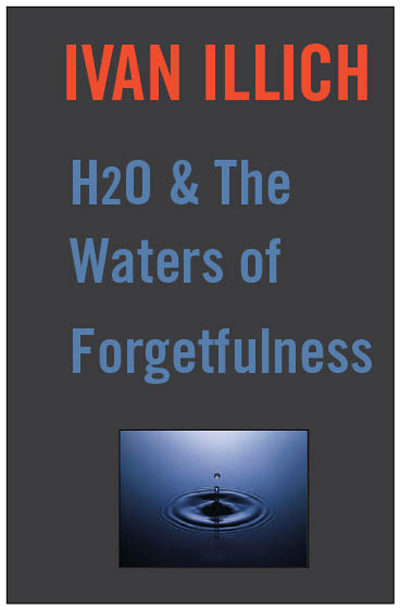 H20 and the Waters of Forgetfulness By: Ivan Illich