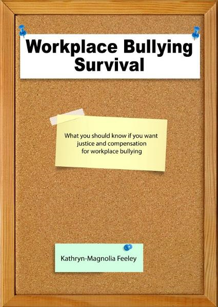 Workplace Bullying Survival By: Kathryn-Magnolia Feeley
