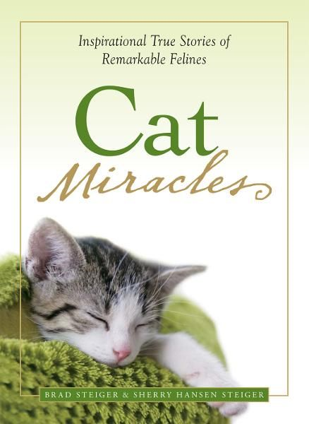 Cat Miracles: Inspirational True Stories of Remarkable Felines By: Brad Steiger,Sherry Hansen Steiger