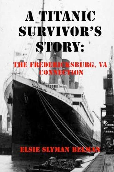 A Titanic Survivor's Story: The Fredericksburg, Va Connection By: Elsie Slyman Belman