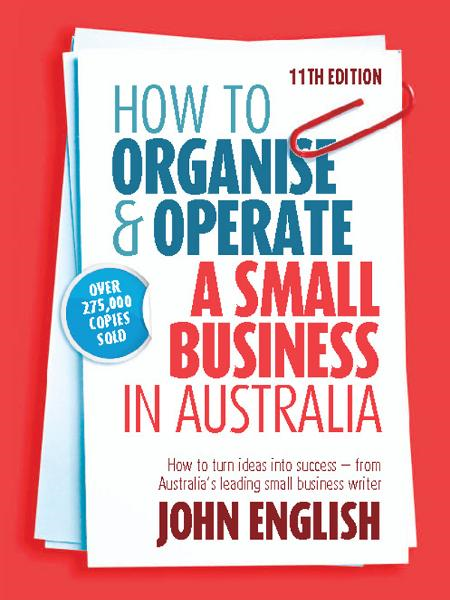 How to Organise & Operate a Small Business in Australia: How to turn ideas into success - from Australia's leading small business writer By: John W English