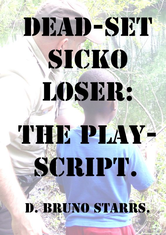 Dead-set Sicko Loser: The Play-Script By: Dr D. Bruno Starrs