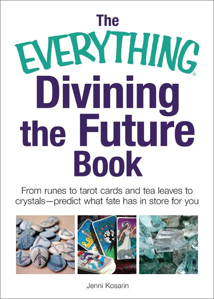 The Everything Divining the Future Book: From runes and tarot cards to tea leaves and crystals—predict what fate has in store for you