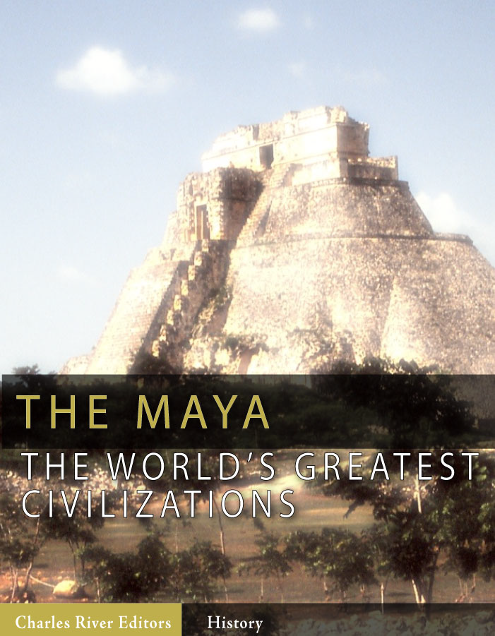 The World's Greatest Civilizations: The History and Culture of the Maya By: Charles River Editors