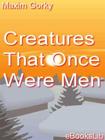 Creatures That Once Were Men By: Maksim Gorky