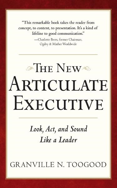 The New Articulate Executive: Look, Act and Sound Like a Leader By: Granville Toogood