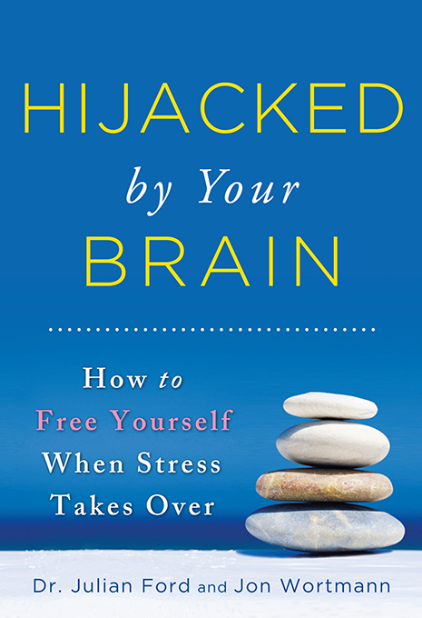 Hijacked by Your Brain: How to Free Yourself When Stress Takes Over By: Jon Wortmann,Julian Ford, Dr.